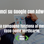 Annunci su Google con Adwords: la tua campagna funziona al meglio? Ecco come verificarlo.